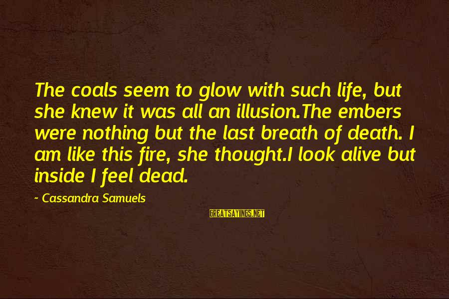 Alive Inside Sayings By Cassandra Samuels: The coals seem to glow with such life, but she knew it was all an