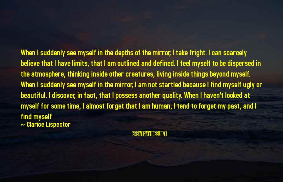 Alive Inside Sayings By Clarice Lispector: When I suddenly see myself in the depths of the mirror, I take fright. I