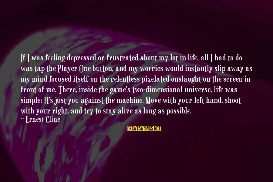 Alive Inside Sayings By Ernest Cline: If I was feeling depressed or frustrated about my lot in life, all I had