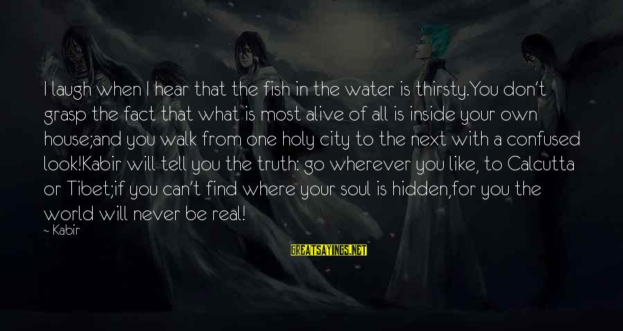 Alive Inside Sayings By Kabir: I laugh when I hear that the fish in the water is thirsty.You don't grasp