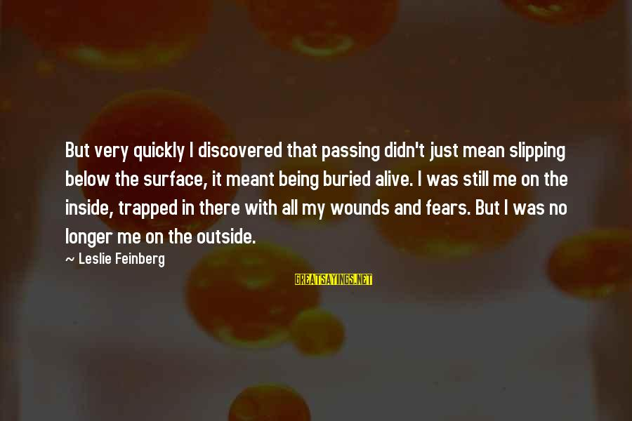 Alive Inside Sayings By Leslie Feinberg: But very quickly I discovered that passing didn't just mean slipping below the surface, it