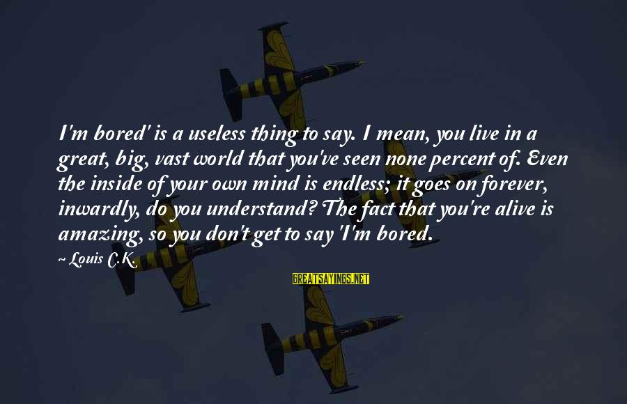 Alive Inside Sayings By Louis C.K.: I'm bored' is a useless thing to say. I mean, you live in a great,
