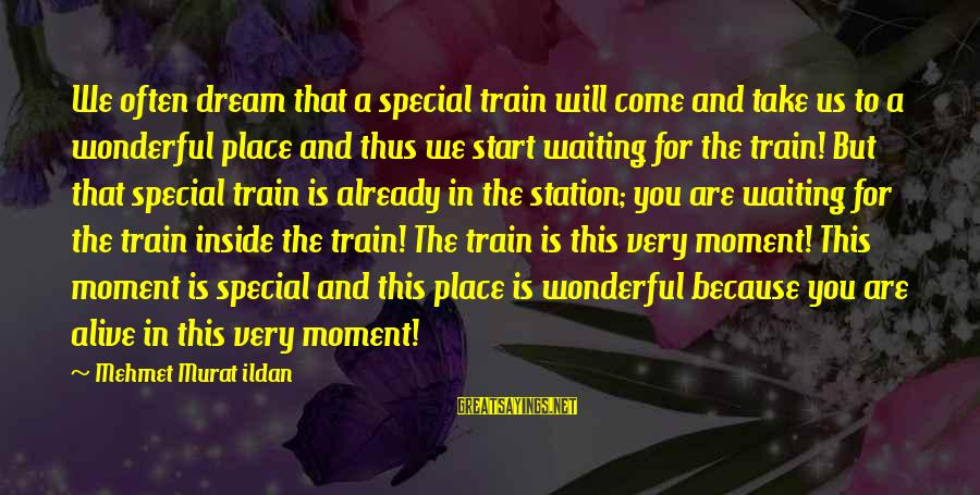 Alive Inside Sayings By Mehmet Murat Ildan: We often dream that a special train will come and take us to a wonderful