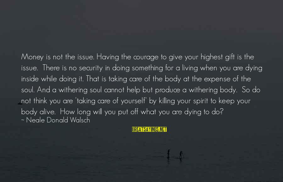 Alive Inside Sayings By Neale Donald Walsch: Money is not the issue. Having the courage to give your highest gift is the
