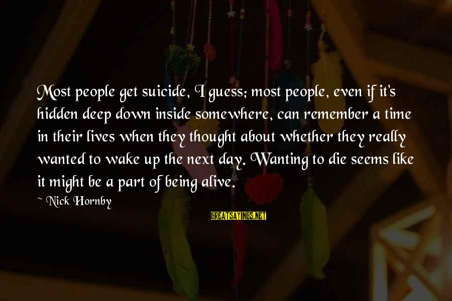 Alive Inside Sayings By Nick Hornby: Most people get suicide, I guess; most people, even if it's hidden deep down inside