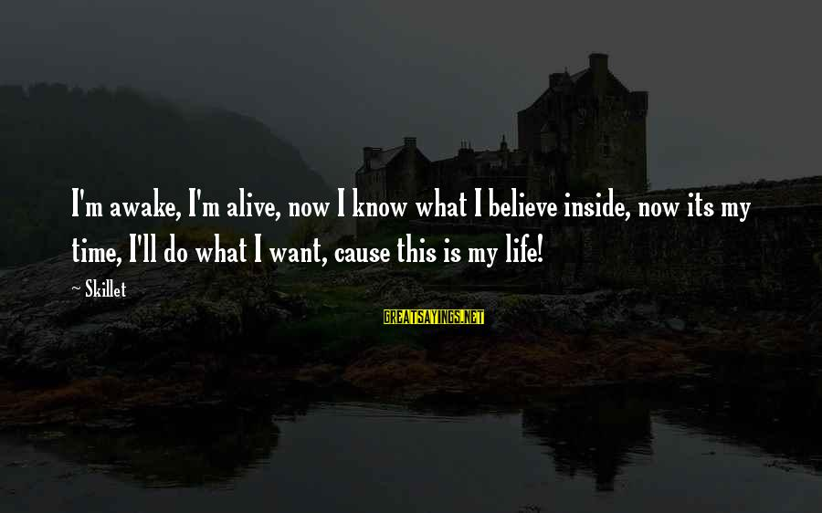 Alive Inside Sayings By Skillet: I'm awake, I'm alive, now I know what I believe inside, now its my time,