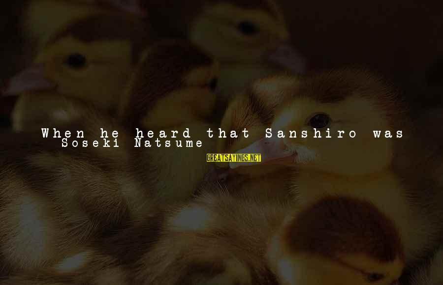 Alive Inside Sayings By Soseki Natsume: When he heard that Sanshiro was going to school forty hours a week, his eyes