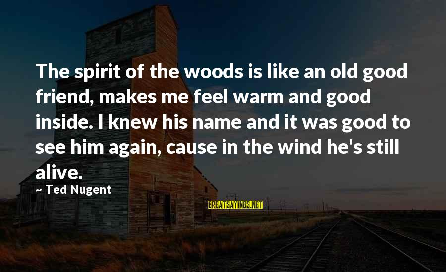 Alive Inside Sayings By Ted Nugent: The spirit of the woods is like an old good friend, makes me feel warm
