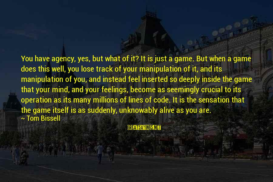 Alive Inside Sayings By Tom Bissell: You have agency, yes, but what of it? It is just a game. But when