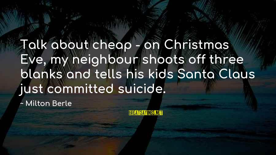 All About Christmas Eve Sayings By Milton Berle: Talk about cheap - on Christmas Eve, my neighbour shoots off three blanks and tells