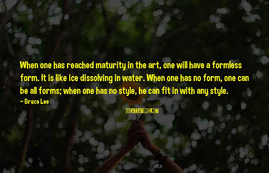 All Art Forms Sayings By Bruce Lee: When one has reached maturity in the art, one will have a formless form. It