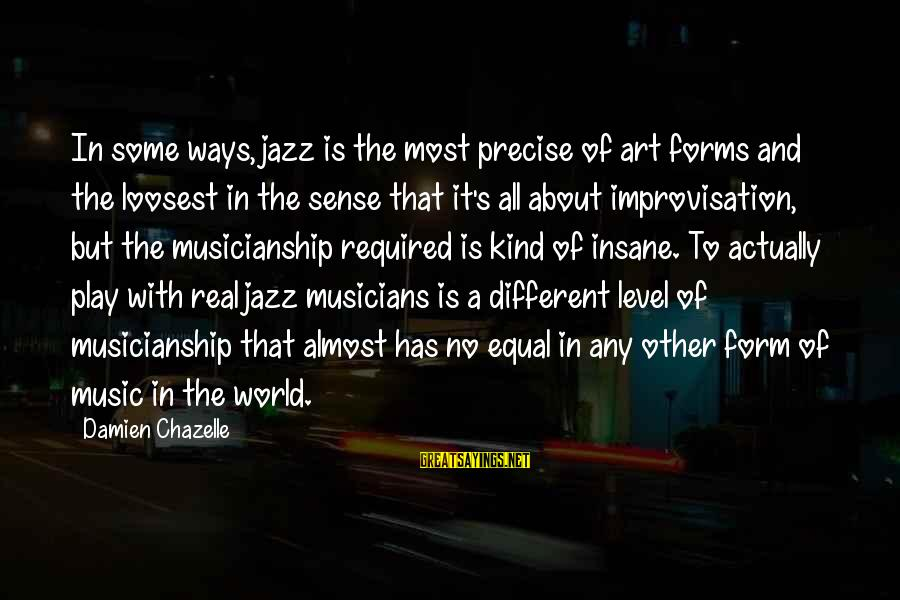 All Art Forms Sayings By Damien Chazelle: In some ways, jazz is the most precise of art forms and the loosest in