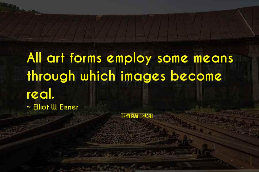 All Art Forms Sayings By Elliot W. Eisner: All art forms employ some means through which images become real.