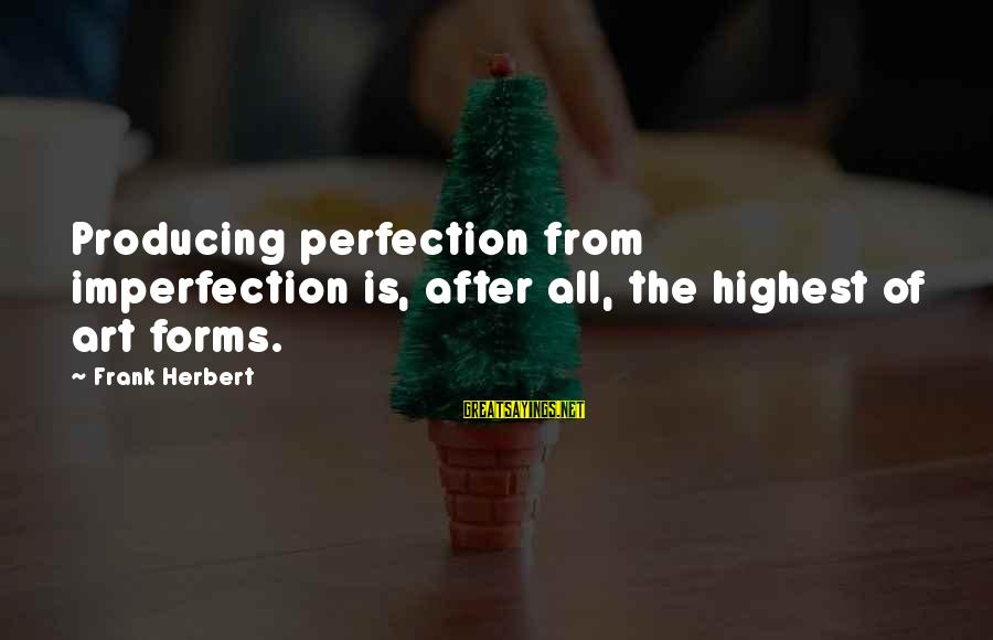 All Art Forms Sayings By Frank Herbert: Producing perfection from imperfection is, after all, the highest of art forms.