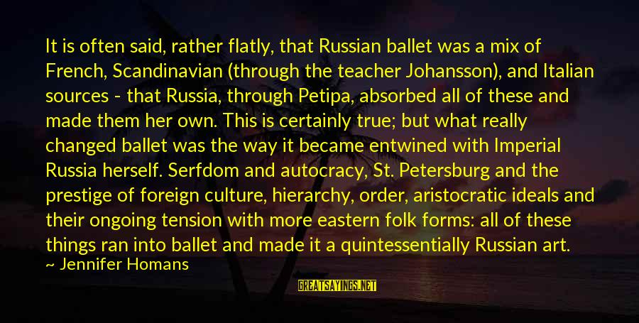 All Art Forms Sayings By Jennifer Homans: It is often said, rather flatly, that Russian ballet was a mix of French, Scandinavian