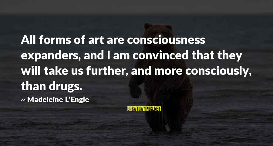All Art Forms Sayings By Madeleine L'Engle: All forms of art are consciousness expanders, and I am convinced that they will take
