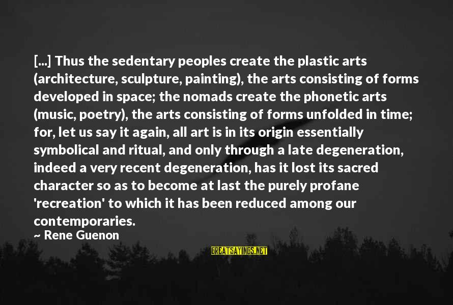 All Art Forms Sayings By Rene Guenon: [...] Thus the sedentary peoples create the plastic arts (architecture, sculpture, painting), the arts consisting