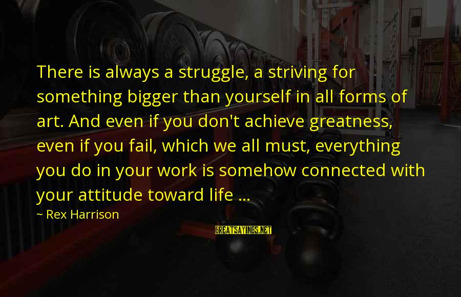 All Art Forms Sayings By Rex Harrison: There is always a struggle, a striving for something bigger than yourself in all forms