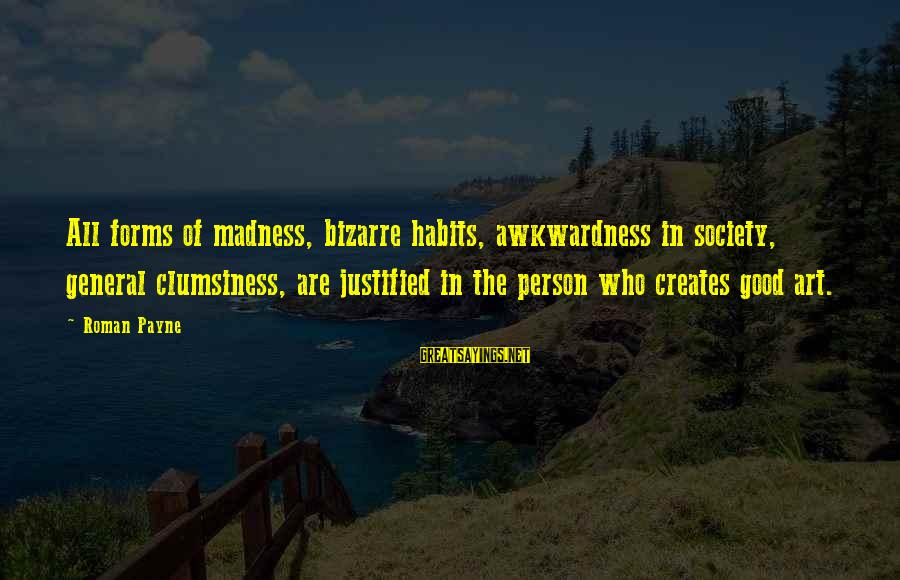 All Art Forms Sayings By Roman Payne: All forms of madness, bizarre habits, awkwardness in society, general clumsiness, are justified in the