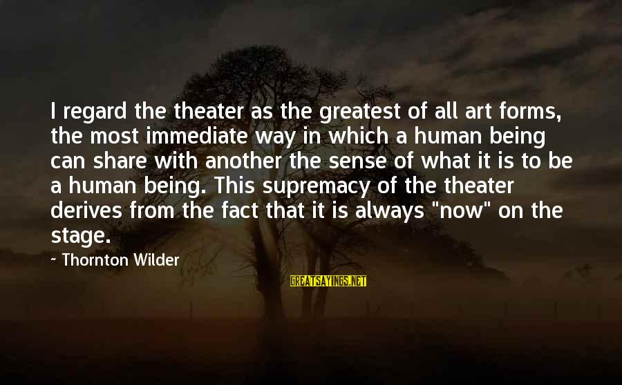 All Art Forms Sayings By Thornton Wilder: I regard the theater as the greatest of all art forms, the most immediate way