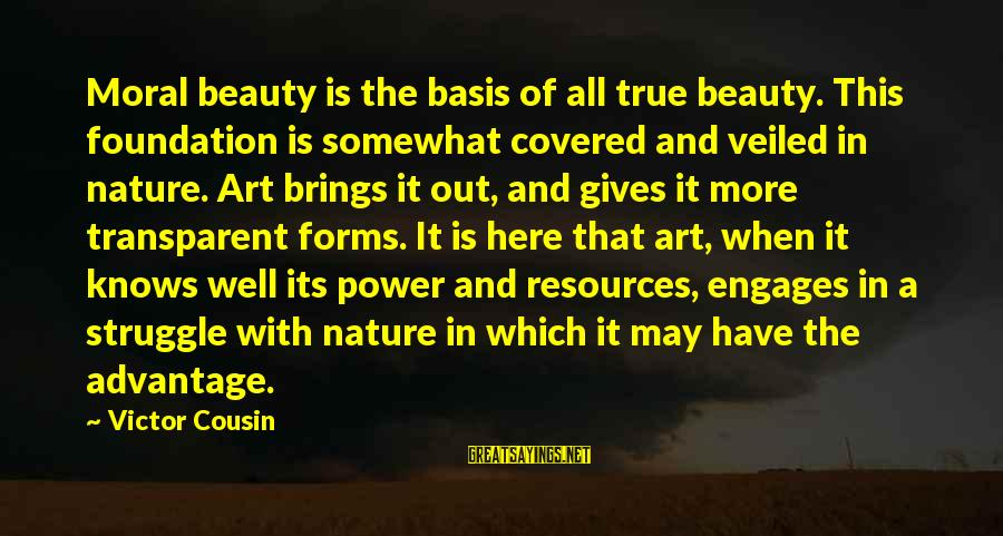 All Art Forms Sayings By Victor Cousin: Moral beauty is the basis of all true beauty. This foundation is somewhat covered and