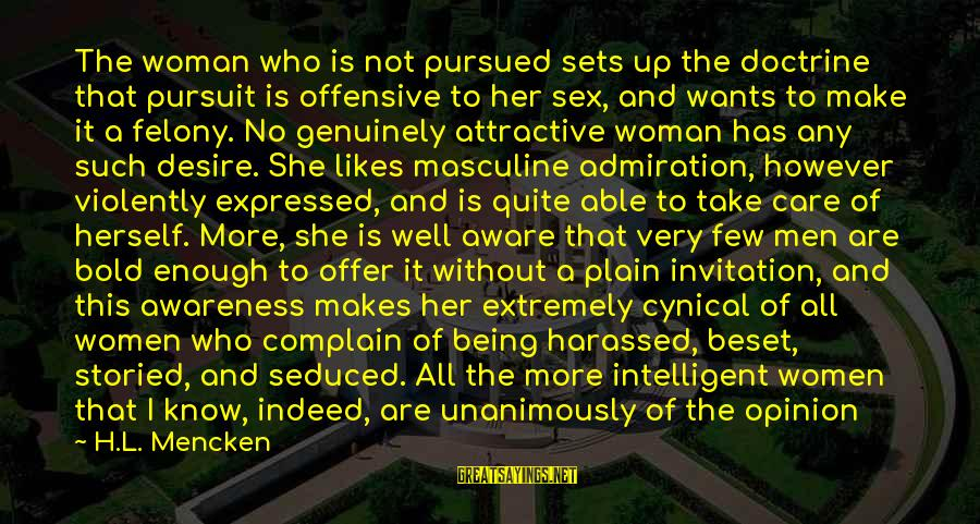 All Girl Wants Sayings By H.L. Mencken: The woman who is not pursued sets up the doctrine that pursuit is offensive to