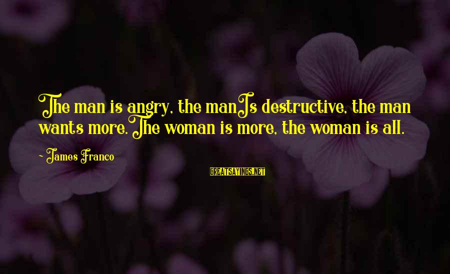 All Girl Wants Sayings By James Franco: The man is angry, the manIs destructive, the man wants more.The woman is more, the