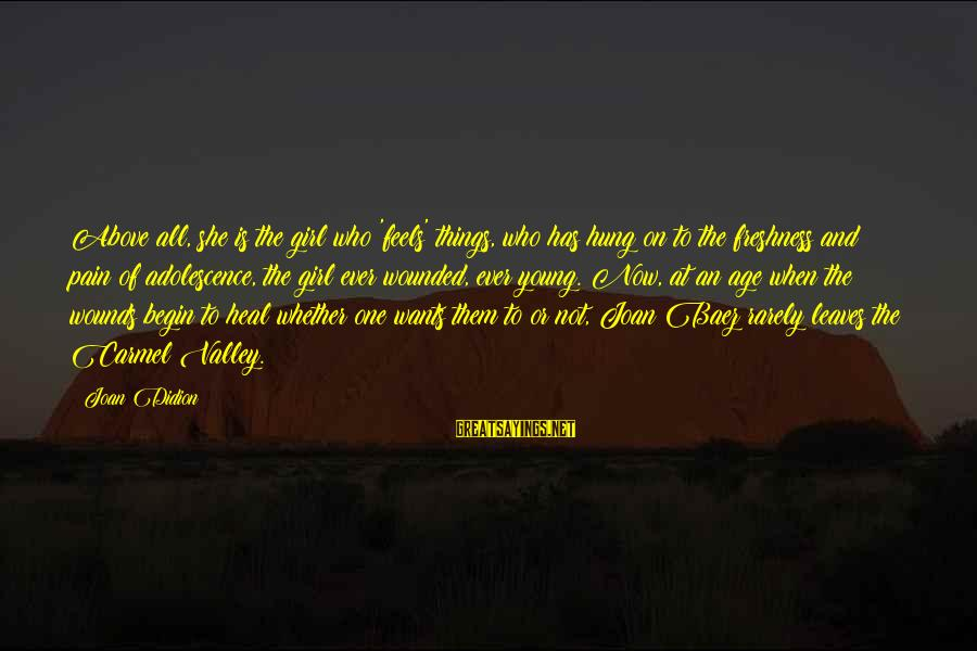 All Girl Wants Sayings By Joan Didion: Above all, she is the girl who 'feels' things, who has hung on to the