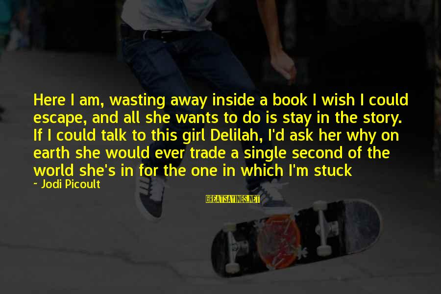 All Girl Wants Sayings By Jodi Picoult: Here I am, wasting away inside a book I wish I could escape, and all