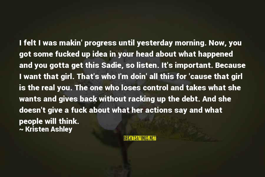All Girl Wants Sayings By Kristen Ashley: I felt I was makin' progress until yesterday morning. Now, you got some fucked up
