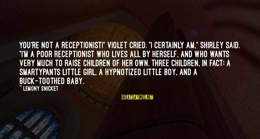 """All Girl Wants Sayings By Lemony Snicket: You're not a receptionist!"""" Violet cried. """"I certainly am,"""" Shirley said. """"I'm a poor receptionist"""