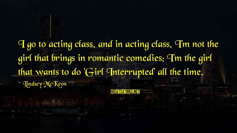 All Girl Wants Sayings By Lindsey McKeon: I go to acting class, and in acting class, I'm not the girl that brings