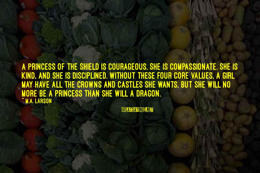 All Girl Wants Sayings By M.A. Larson: A Princess of the Shield is courageous. She is compassionate. She is kind, and she