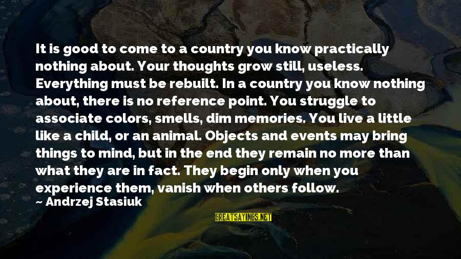 All Good Things Come To End Sayings By Andrzej Stasiuk: It is good to come to a country you know practically nothing about. Your thoughts