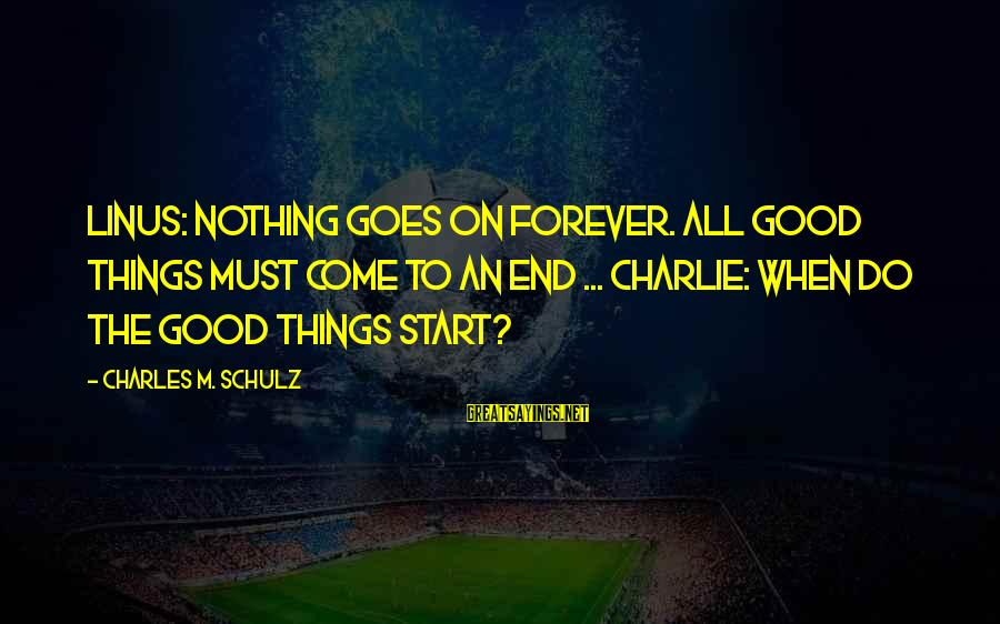 All Good Things Come To End Sayings By Charles M. Schulz: Linus: Nothing goes on forever. All good things must come to an end ... Charlie: