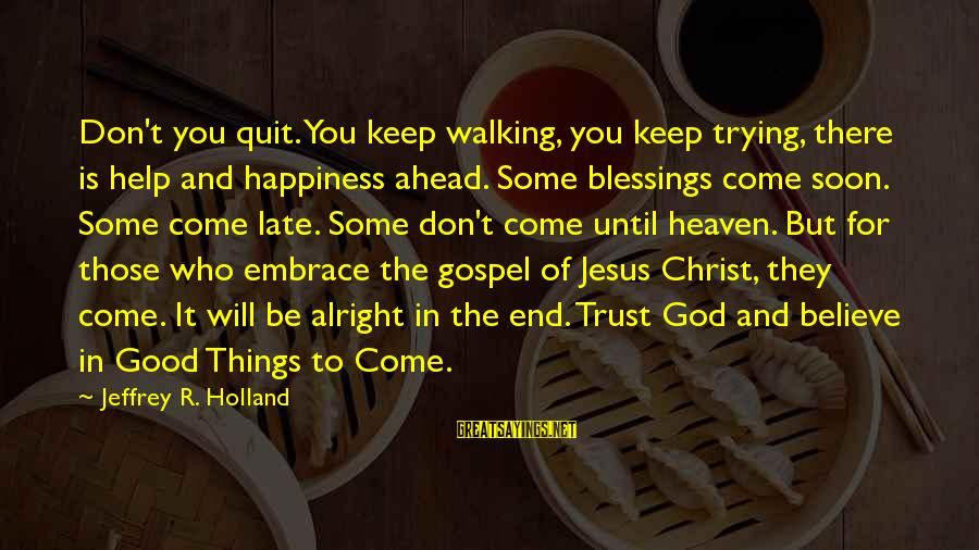 All Good Things Come To End Sayings By Jeffrey R. Holland: Don't you quit. You keep walking, you keep trying, there is help and happiness ahead.