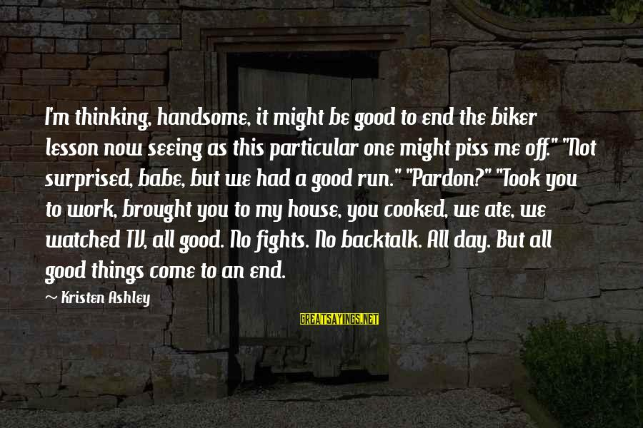 All Good Things Come To End Sayings By Kristen Ashley: I'm thinking, handsome, it might be good to end the biker lesson now seeing as