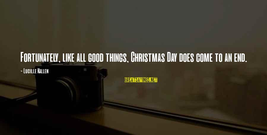 All Good Things Come To End Sayings By Lucille Kallen: Fortunately, like all good things, Christmas Day does come to an end.