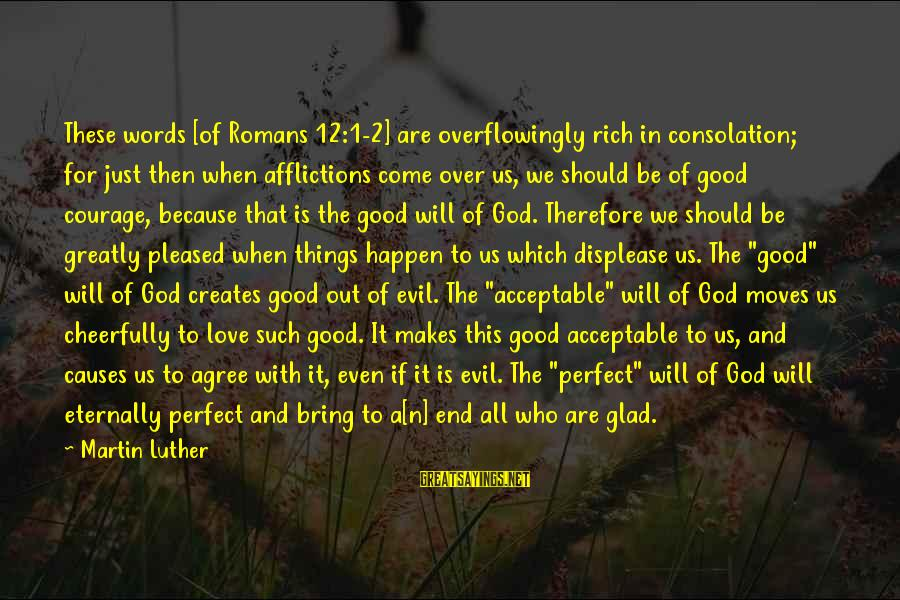 All Good Things Come To End Sayings By Martin Luther: These words [of Romans 12:1-2] are overflowingly rich in consolation; for just then when afflictions