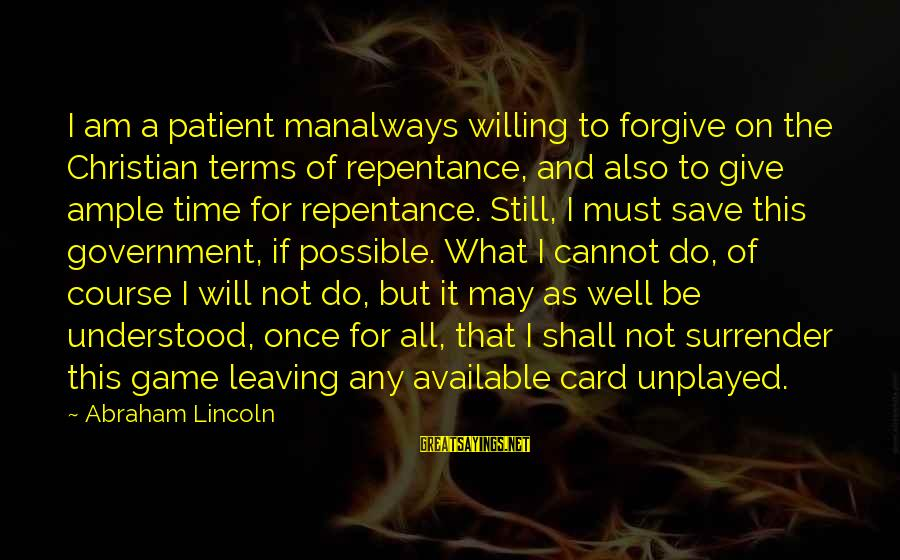 All Shall Be Well Sayings By Abraham Lincoln: I am a patient manalways willing to forgive on the Christian terms of repentance, and
