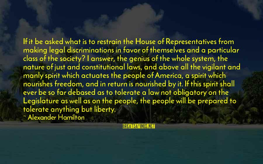 All Shall Be Well Sayings By Alexander Hamilton: If it be asked what is to restrain the House of Representatives from making legal