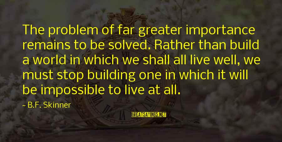 All Shall Be Well Sayings By B.F. Skinner: The problem of far greater importance remains to be solved. Rather than build a world
