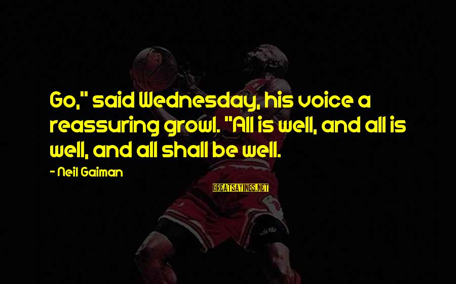 """All Shall Be Well Sayings By Neil Gaiman: Go,"""" said Wednesday, his voice a reassuring growl. """"All is well, and all is well,"""