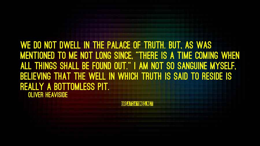 All Shall Be Well Sayings By Oliver Heaviside: We do not dwell in the Palace of Truth. But, as was mentioned to me