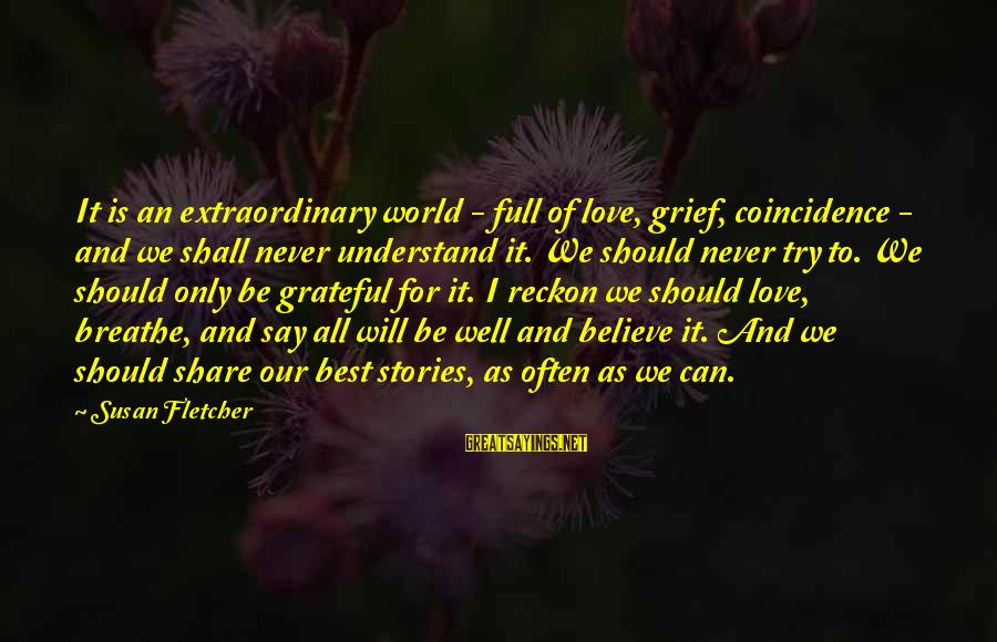 All Shall Be Well Sayings By Susan Fletcher: It is an extraordinary world - full of love, grief, coincidence - and we shall