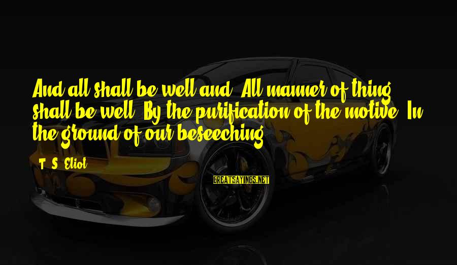 All Shall Be Well Sayings By T. S. Eliot: And all shall be well and/ All manner of thing shall be well/ By the