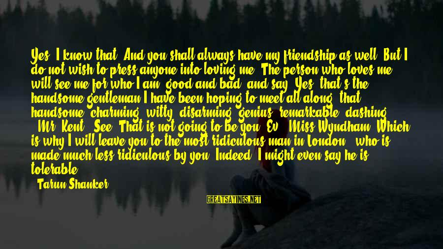 All Shall Be Well Sayings By Tarun Shanker: Yes, I know that. And you shall always have my friendship as well. But I