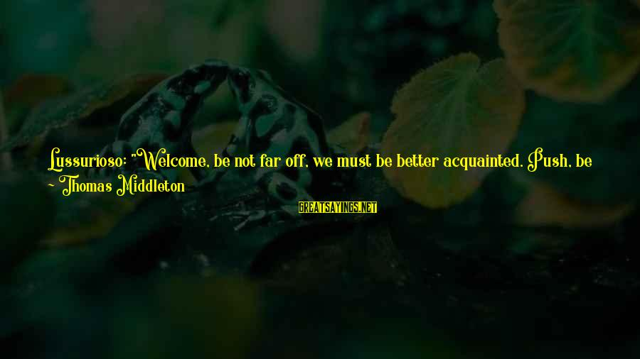 """All Shall Be Well Sayings By Thomas Middleton: Lussurioso: """"Welcome, be not far off, we must be better acquainted. Push, be bold with"""