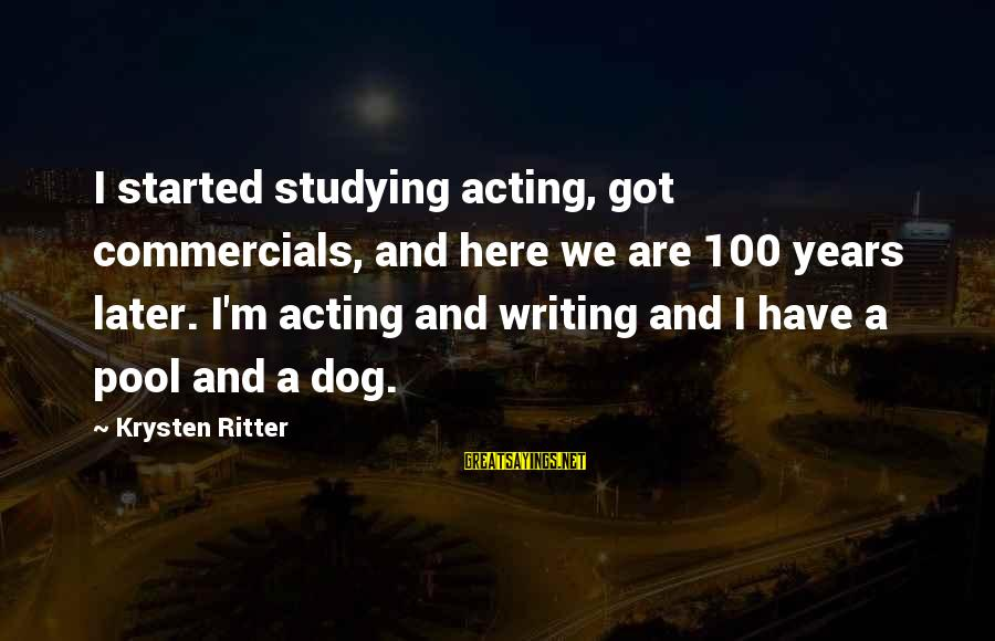 All Tomorrow's Parties William Gibson Sayings By Krysten Ritter: I started studying acting, got commercials, and here we are 100 years later. I'm acting
