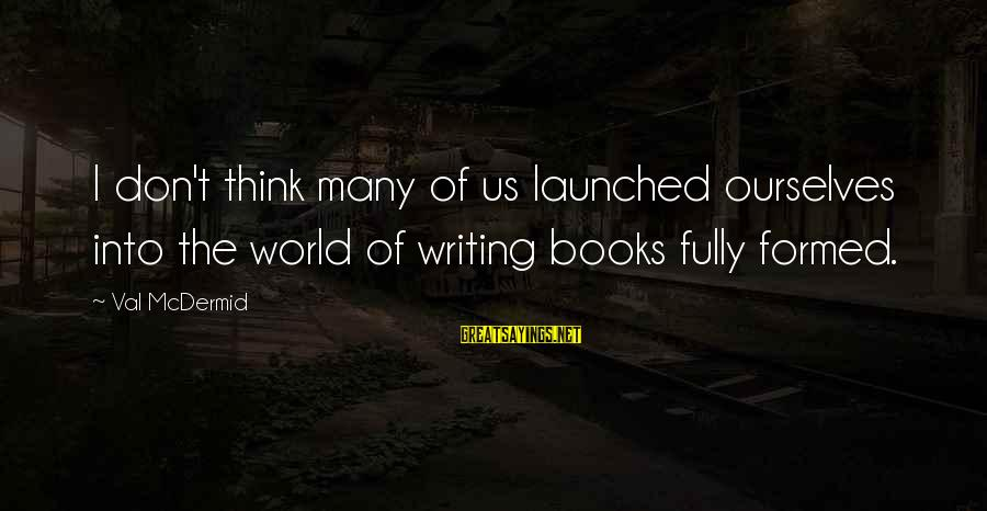 All Tomorrow's Parties William Gibson Sayings By Val McDermid: I don't think many of us launched ourselves into the world of writing books fully